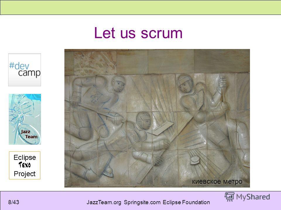 JazzTeam.org Springsite.com Eclipse Foundation8/43 Let us scrum киевское метро