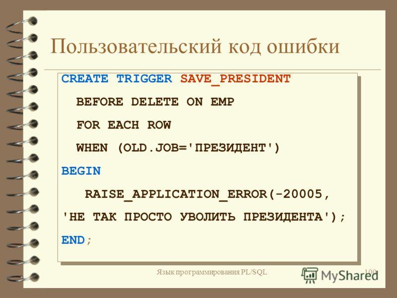 Язык программирования PL/SQL99 Пользовательский код ошибки 4 Используйте встроенную процедуру PROCEDURE RAISE_APPLICATION_ERROR(код_ошибки IN NUMBER, строка_сообщения IN VARCHAR2) код ошибки - от -20000 до -20999,