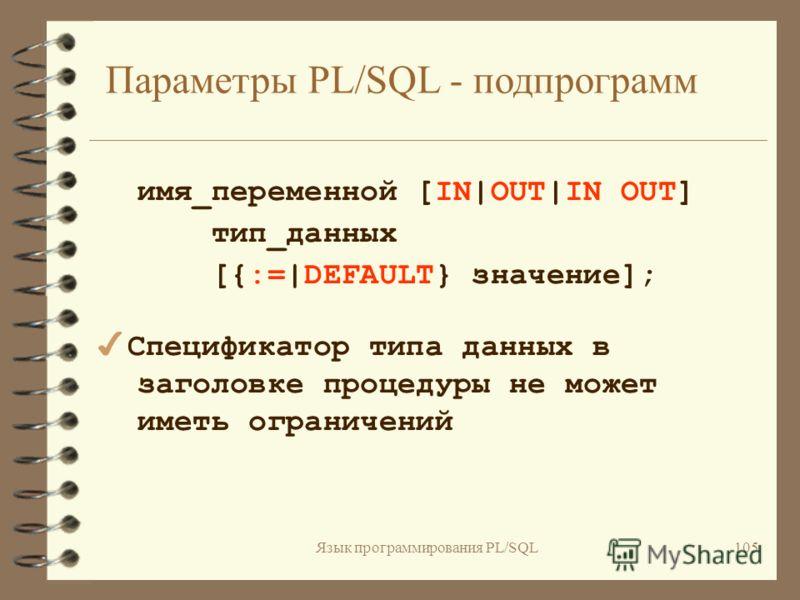 Язык программирования PL/SQL104 Функции: FUNCTION имя [(параметр [,параметр,...])] RETURN тип_возвращаемого_ значения IS [локальные объявления] BEGIN исполняемые предложения [EXCEPTION обработчики исключений] END [имя];