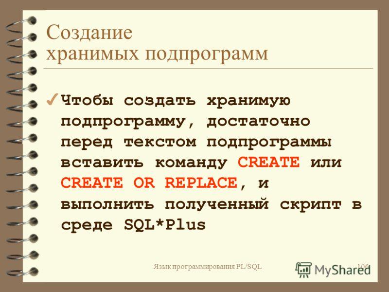 Язык программирования PL/SQL105 Параметры PL/SQL - подпрограмм имя_переменной [IN|OUT|IN OUT] тип_данных [{:=|DEFAULT} значение]; 4Спецификатор типа данных в заголовке процедуры не может иметь ограничений