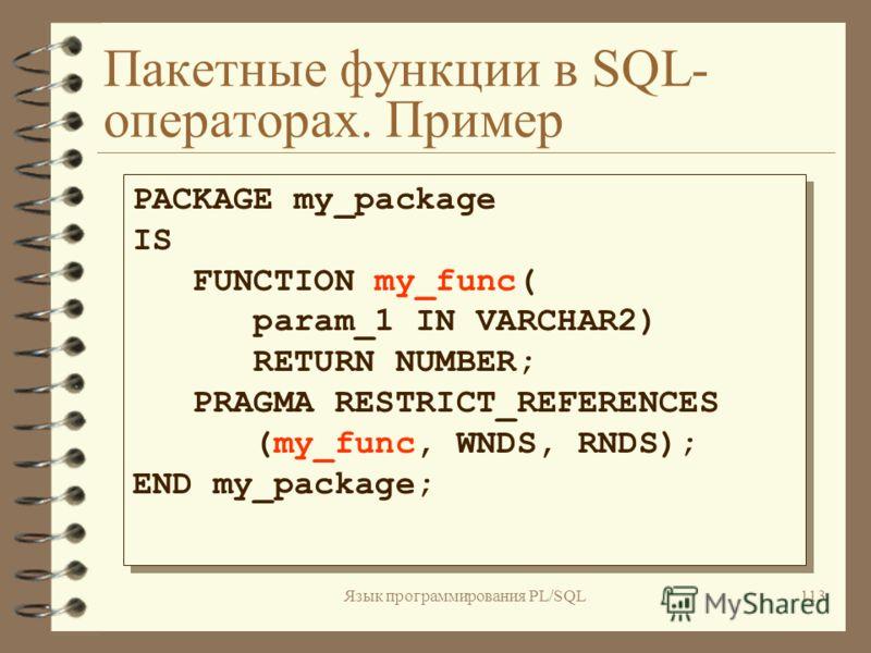 Язык программирования PL/SQL112 Хранимые PL/SQL - функции в SQL-операторах 4 Одиночные функции в SQL- операторах 4 Пакетные функции в SQL-операторах. Прагма RESTRICT_REFERENCES PRAGMA RESTRICT_REFERENCES (имя_функции, WNDS [,WNPS] [,RNDS] [,RNPS]) PR