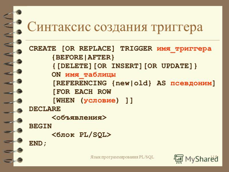 Язык программирования PL/SQL114 Использование PL/SQL в триггерах базы данных 4 Параметры триггера 4 Доступ к значениям столбцов 4 Условные предикаты 4 Обработка ошибок в триггерах 4 Ограничения