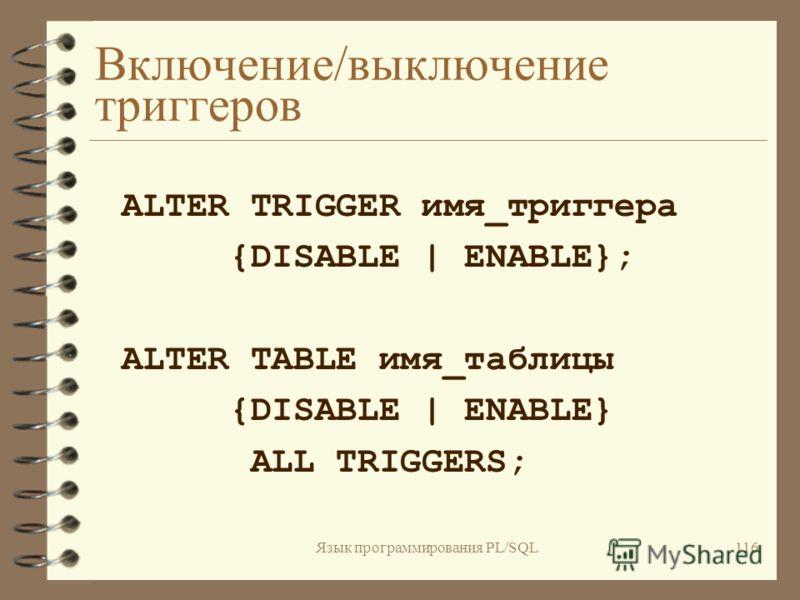 Язык программирования PL/SQL115 Синтаксис создания триггера CREATE [OR REPLACE] TRIGGER имя_триггера {BEFORE AFTER} {[DELETE][OR INSERT][OR UPDATE]} ON имя_таблицы [REFERENCING {new old} AS псевдоним] [FOR EACH ROW [WHEN (условие) ]] DECLARE BEGIN EN