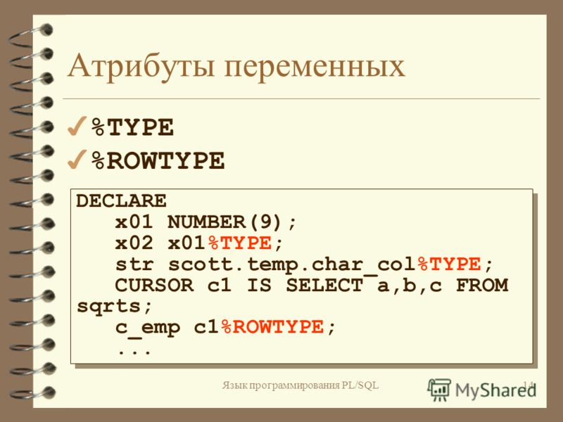 Язык программирования PL/SQL13 Переменные и константы 4242 способа присвоить значение переменной: 1) x02 := x01 * 10; 2) SELECT a*10.3 INTO x02 FROM sqrts WHERE b = 0; 1) x02 := x01 * 10; 2) SELECT a*10.3 INTO x02 FROM sqrts WHERE b = 0;