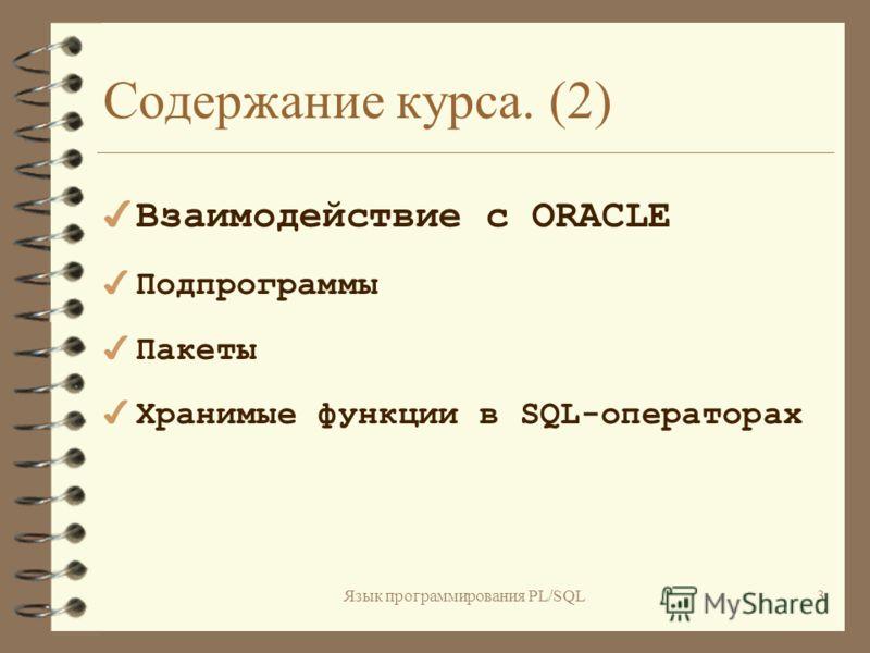 Язык программирования PL/SQL2 Содержание курса. (1) 4 Общий обзор PL/SQL –Что такое PL/SQL и зачем он нужен –Архитектура PL/SQL 4 Основы PL/SQL
