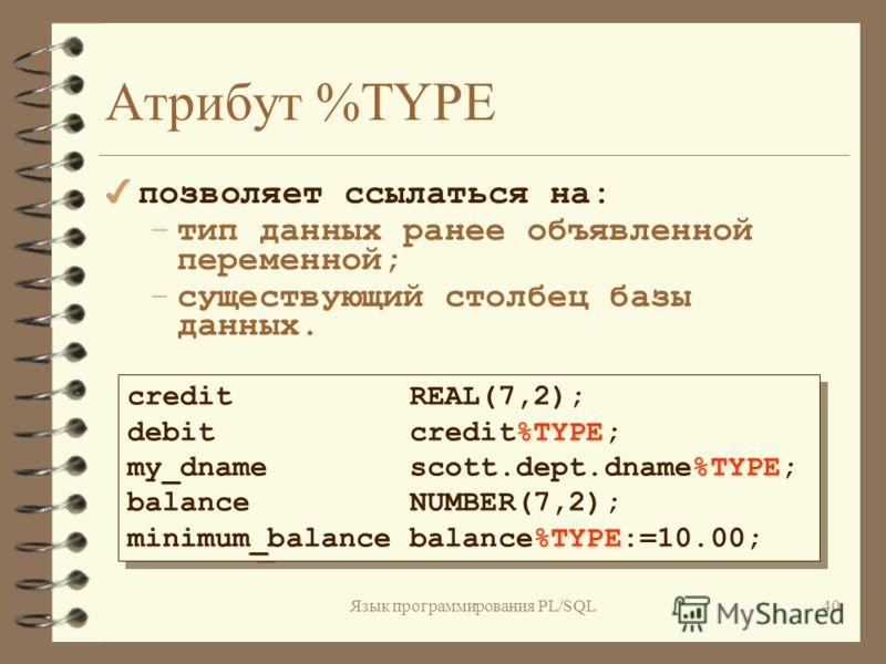 Язык программирования PL/SQL39 Примеры: birthdate DATE; emp_count SMALLINT := 0; sal_ma NUMBER(12.2) DEFAULT 1200.00; acct_id VARCHAR2(5) NOT NULL:='AP001'; pi CONSTANT REAL := 3.14159; radius REAL := 1; area REAL := pi*radius**2; birthdate DATE; emp