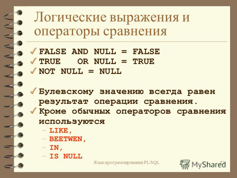 Язык программирования PL/SQL52 Логические выражения и операторы сравнения В PL/SQL логическая (булевская)переменная может принимать одно из трех значений: 4 TRUE 4 FALSE 4 NULL
