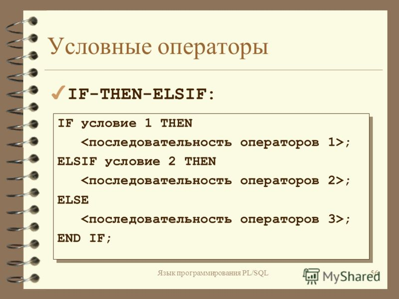Язык программирования PL/SQL55 Условные операторы IF условие THEN ; ELSE ; END IF; IF условие THEN ; ELSE ; END IF; 4IF-THEN-ELSE: