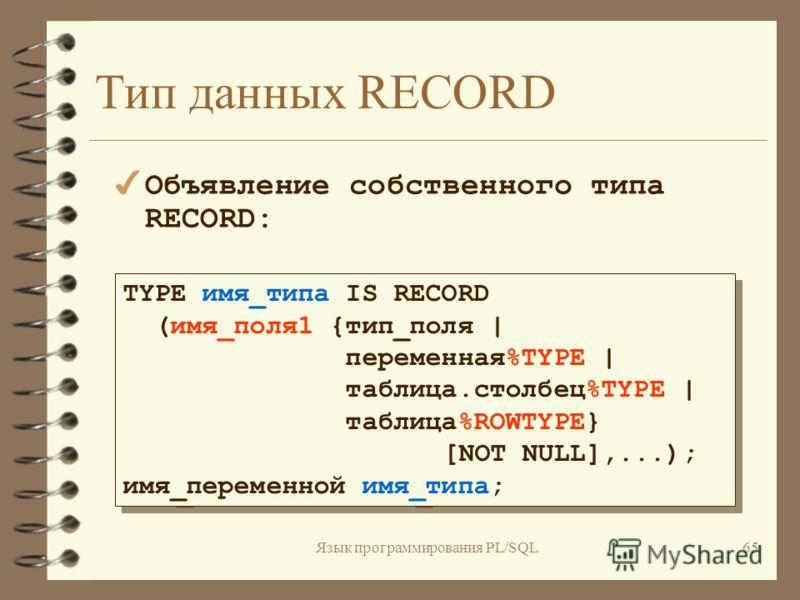 Язык программирования PL/SQL64 Тип данных RECORD 2 способа объявления переменной типа RECORD: 4 Использование атрибута %ROWTYPE имя_переменной{курсор%ROWTYPE  таблица%ROWTYPE  схема.таблица%ROWTYPE }; имя_переменной{курсор%ROWTYPE  таблица%ROWTYPE  с