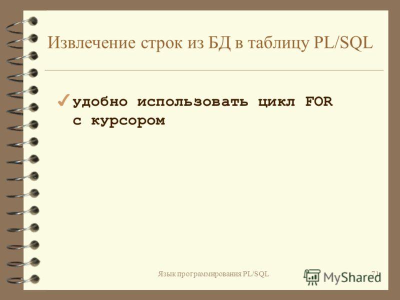 Язык программирования PL/SQL70 Обращение к таблицам PL/SQL 4 подобно обращению к элементу массива: имя_таблицы_plsql(знач_первичн_ключа) 4 присвоение значения строке таблицы: имя_таблицы_plsql(знач_первичн_ключа) := выражение_plsql; ename_tab(3) enam