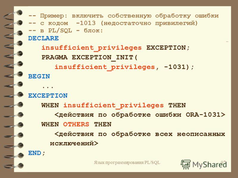 Язык программирования PL/SQL96 Внутренние исключения, не имеющие предопределенного имени DECLARE имя_исключения EXCEPTION; PRAGMA EXCEPTION_INIT (имя_исключения, код_ошибки_ORACLE);...
