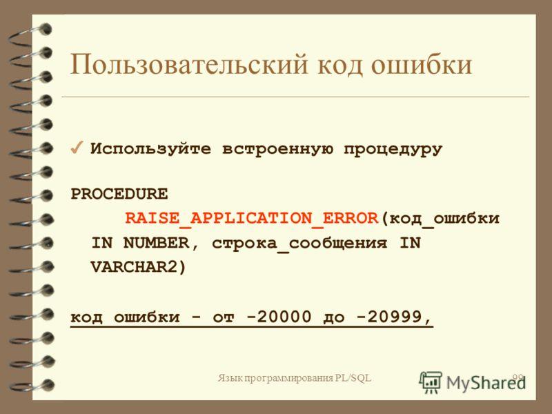 Язык программирования PL/SQL98 Исключения, определенные пользователем DECLARE имя_исключения EXCEPTION;... BEGIN... IF... THEN RAISE имя_исключения; END IF; EXCEPTION WHEN имя_исключения THEN... END;