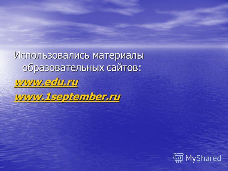 Использовались материалы образовательных сайтов: www.edu.ru www.edu.ru www.1september.ru www.1september.ru