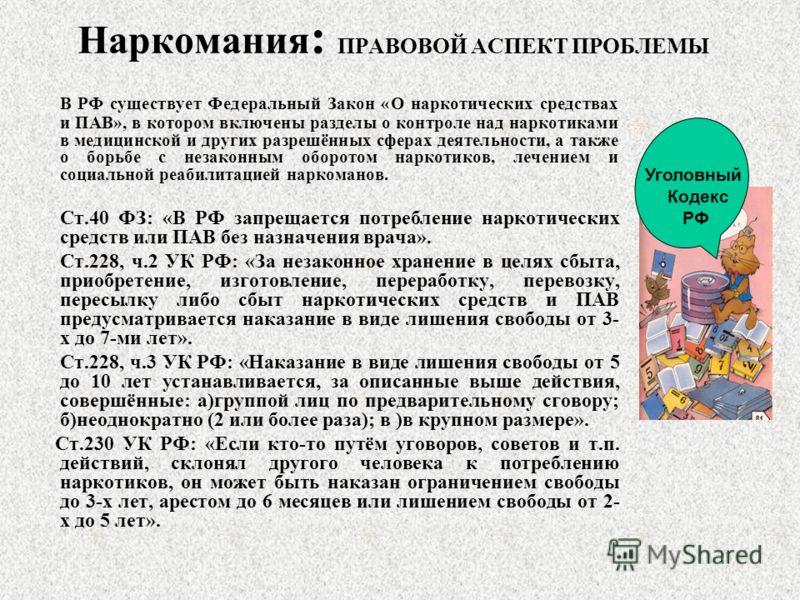 Наркомания : ПРАВОВОЙ АСПЕКТ ПРОБЛЕМЫ В РФ существует Федеральный Закон «О наркотических средствах и ПАВ», в котором включены разделы о контроле над наркотиками в медицинской и других разрешённых сферах деятельности, а также о борьбе с незаконным обо