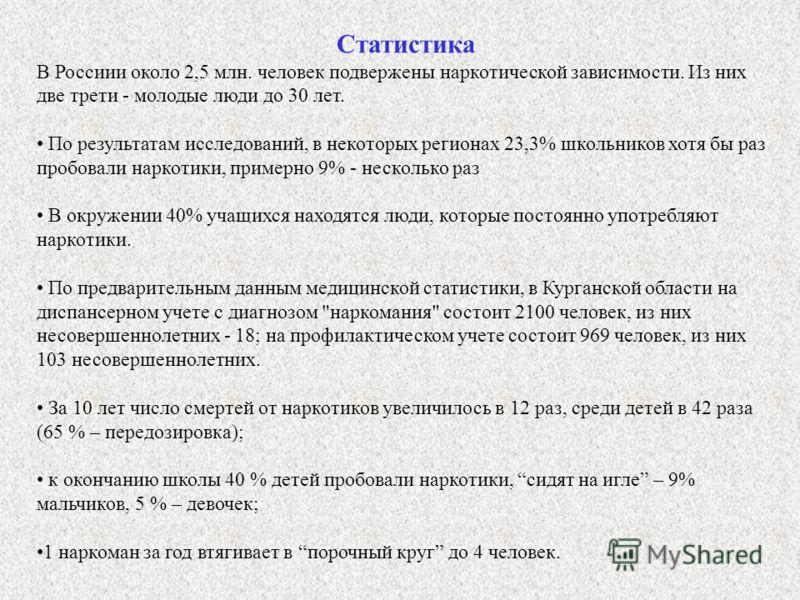 Статистика В Россиии около 2,5 млн. человек подвержены наркотической зависимости. Из них две трети - молодые люди до 30 лет. По результатам исследований, в некоторых регионах 23,3% школьников хотя бы раз пробовали наркотики, примерно 9% - несколько р