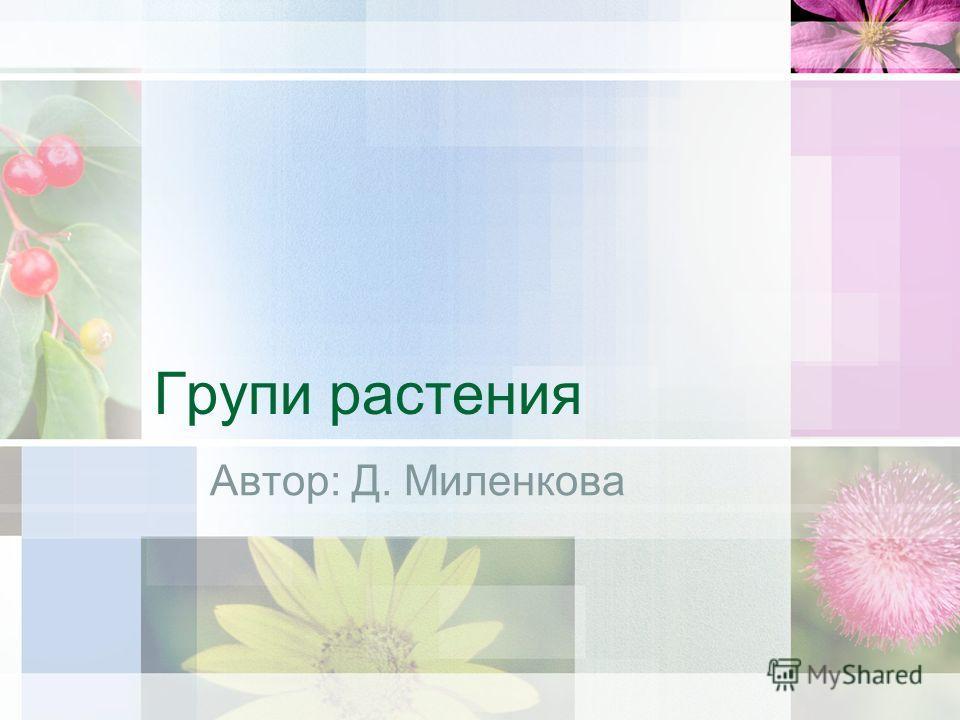Групи растения Автор: Д. Миленкова