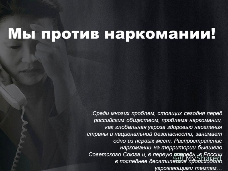 Мы против наркомании! …Среди многих проблем, стоящих сегодня перед российским обществом, проблема наркомании, как глобальная угроза здоровью населения страны и национальной безопасности, занимает одно из первых мест. Распространение наркомании на тер