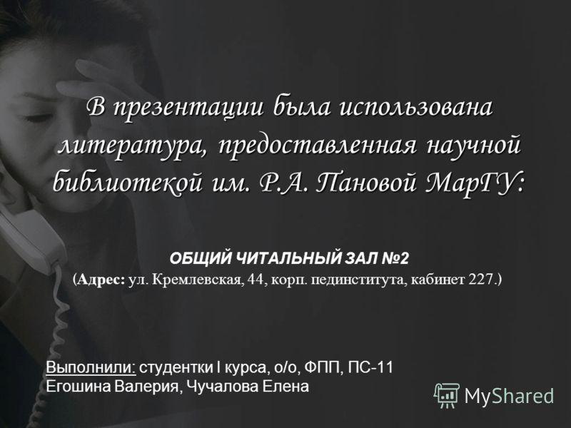 В презентации была использована литература, предоставленная научной библиотекой им. Р.А. Пановой МарГУ: В презентации была использована литература, предоставленная научной библиотекой им. Р.А. Пановой МарГУ: ОБЩИЙ ЧИТАЛЬНЫЙ ЗАЛ 2 ( Адрес: ул. Кремлев