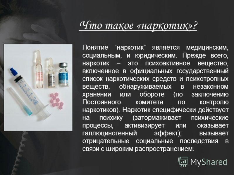 Что такое «наркотик»? Понятие наркотик является медицинским, социальным, и юридическим. Прежде всего, наркотик – это психоактивное вещество, включённое в официальных государственный список наркотических средств и психотропных веществ, обнаруживаемых