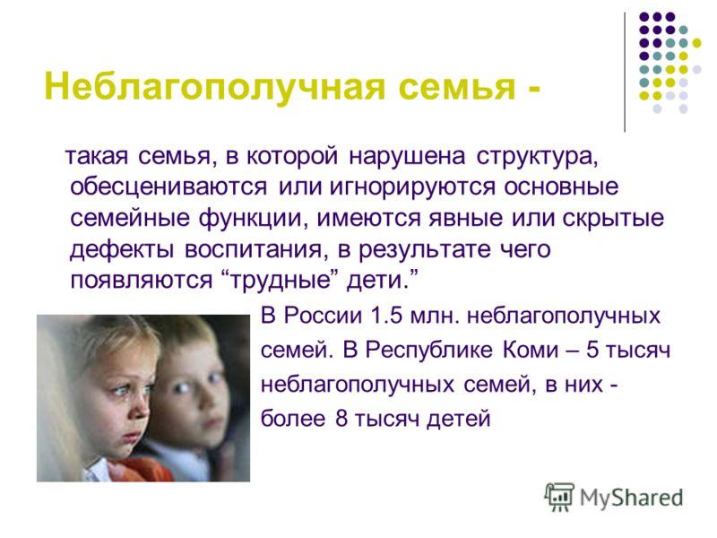 Неблагополучная семья - такая семья, в которой нарушена структура, обесцениваются или игнорируются основные семейные функции, имеются явные или скрытые дефекты воспитания, в результате чего появляются трудные дети. В России 1.5 млн. неблагополучных с