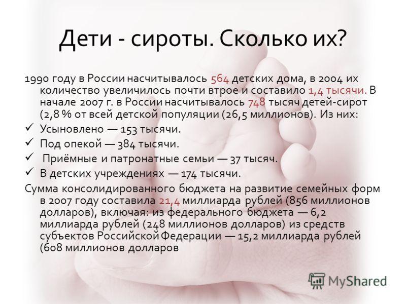 Дети - сироты. Сколько их? 1990 году в России насчитывалось 564 детских дома, в 2004 их количество увеличилось почти втрое и составило 1,4 тысячи. В начале 2007 г. в России насчитывалось 748 тысяч детей-сирот (2,8 % от всей детской популяции (26,5 ми