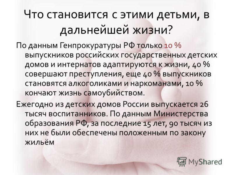 Что становится с этими детьми, в дальнейшей жизни? По данным Генпрокуратуры РФ только 10 % выпускников российских государственных детских домов и интернатов адаптируются к жизни, 40 % совершают преступления, еще 40 % выпускников становятся алкоголика