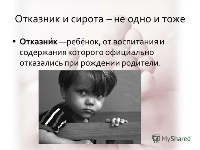 Отказник и сирота – не одно и тоже Отказни́к ребёнок, от воспитания и содержания которого официально отказались при рождении родители.