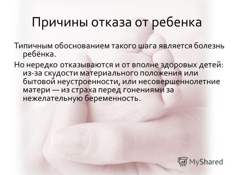 Причины отказа от ребенка Типичным обоснованием такого шага является болезнь ребёнка. Но нередко отказываются и от вполне здоровых детей: из-за скудости материального положения или бытовой неустроенности, или несовершеннолетние матери из страха перед