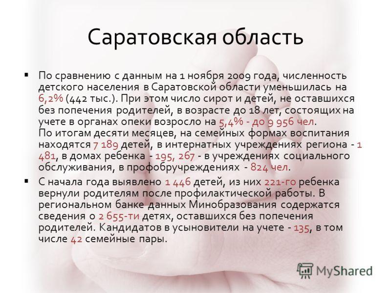 Саратовская область По сравнению с данным на 1 ноября 2009 года, численность детского населения в Саратовской области уменьшилась на 6,2% (442 тыс.). При этом число сирот и детей, не оставшихся без попечения родителей, в возрасте до 18 лет, состоящих