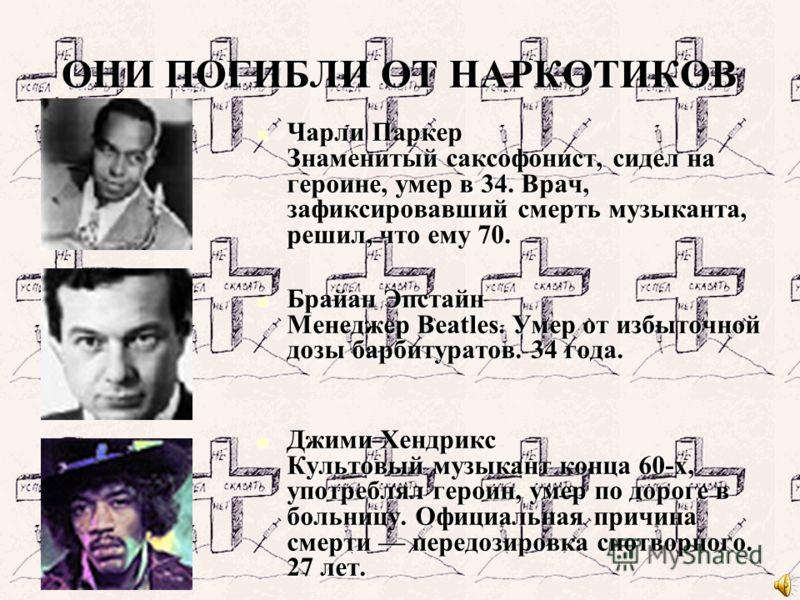 ОНИ ПОГИБЛИ ОТ НАРКОТИКОВ Чарли Паркер Знаменитый саксофонист, сидел на героине, умер в 34. Врач, зафиксировавший смерть музыканта, решил, что ему 70. Чарли Паркер Знаменитый саксофонист, сидел на героине, умер в 34. Врач, зафиксировавший смерть музы