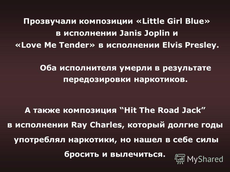 Прозвучали композиции «Little Girl Blue» в исполнении Janis Joplin и «Love Me Tender» в исполнении Elvis Presley. А также композиция Hit The Road Jack в исполнении Ray Charles, который долгие годы употреблял наркотики, но нашел в себе силы бросить и