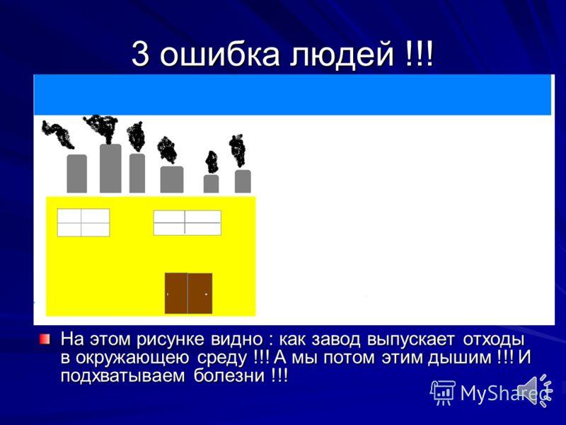 2 ошибка людей !!! Люди строят заводы которые выпускают отходы в реки и озёра !!! А мы потом там купаемся !!! И потом мы лежим в больницах !!!