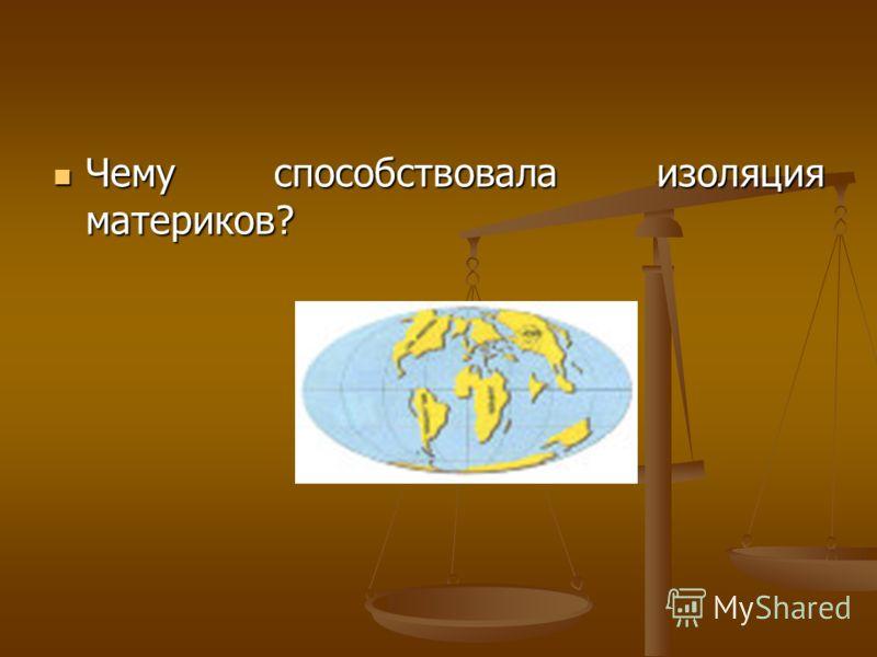 Чему способствовала изоляция материков? Чему способствовала изоляция материков?
