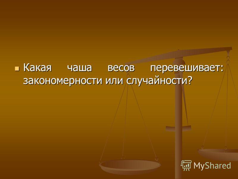 Какая чаша весов перевешивает: закономерности или случайности? Какая чаша весов перевешивает: закономерности или случайности?