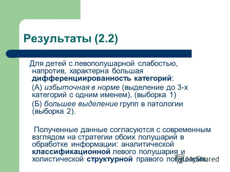 Результаты (2.2) Для детей с левополушарной слабостью, напротив, характерна большая дифференциированность категорий: (А) избыточная в норме (выделение до 3-х категорий с одним именем), (выборка 1) (Б) большее выделение групп в патологии (выборка 2).