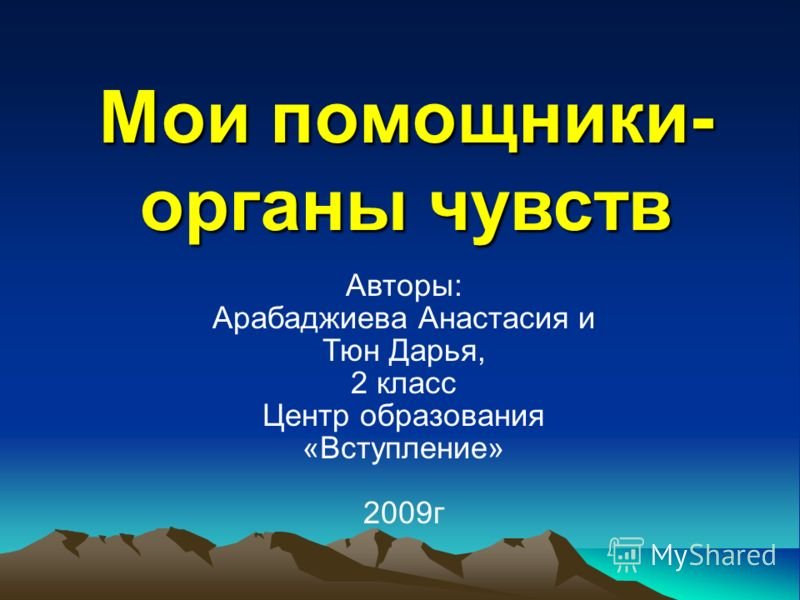 Мои помощники- органы чувств Авторы: Арабаджиева Анастасия и Тюн Дарья, 2 класс Центр образования «Вступление» 2009г