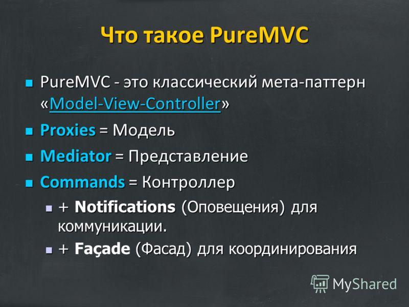 Что такое PureMVC PureMVC - это классический мета-паттерн «Model-View-Controller» PureMVC - это классический мета-паттерн «Model-View-Controller»Model-View-Controller Proxies = Модель Proxies = Модель Mediator = Представление Mediator = Представление