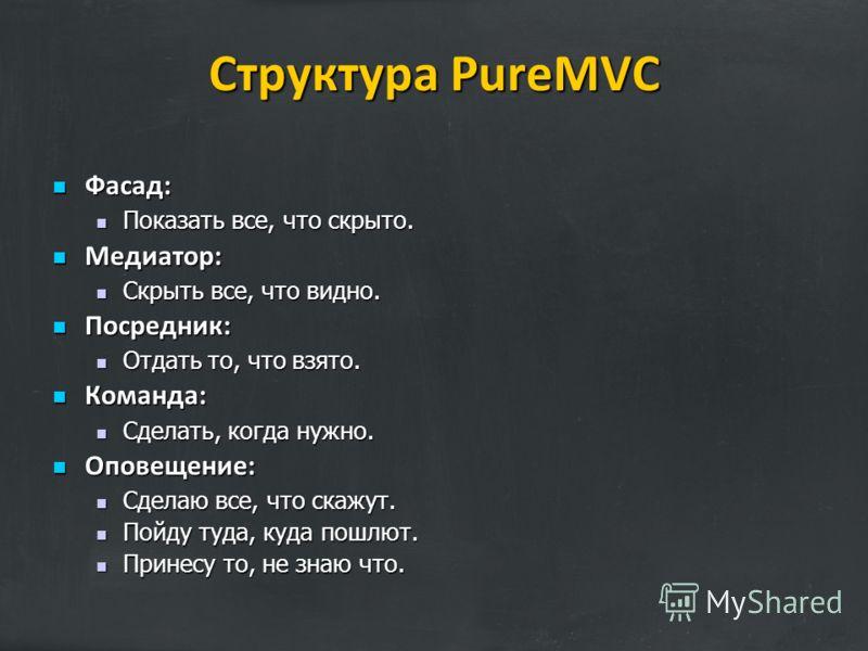 Структура PureMVC Фасад: Фасад: Показать все, что скрыто. Показать все, что скрыто. Медиатор: Медиатор: Скрыть все, что видно. Скрыть все, что видно. Посредник: Посредник: Отдать то, что взято. Отдать то, что взято. Команда: Команда: Сделать, когда н