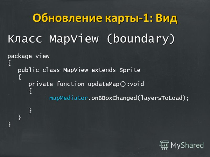 Обновление карты-1: Вид Класс MapView (boundary) package view { public class MapView extends Sprite { private function updateMap():void { mapMediator.onBBoxChanged(layersToLoad); }}}