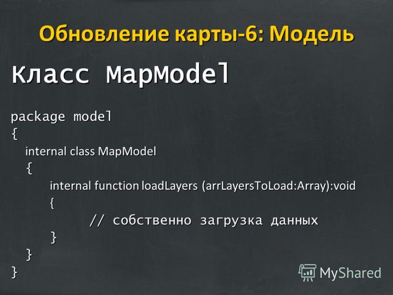 Обновление карты-6: Модель Класс MapModel package model { internal class MapModel { internal function loadLayers (arrLayersToLoad:Array):void { // собственно загрузка данных }}}