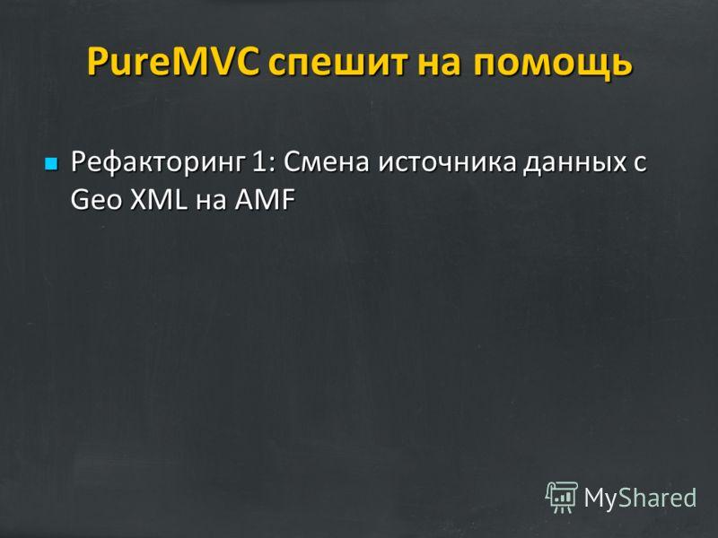 PureMVC спешит на помощь Рефакторинг 1: Смена источника данных с Geo XML на AMF Рефакторинг 1: Смена источника данных с Geo XML на AMF