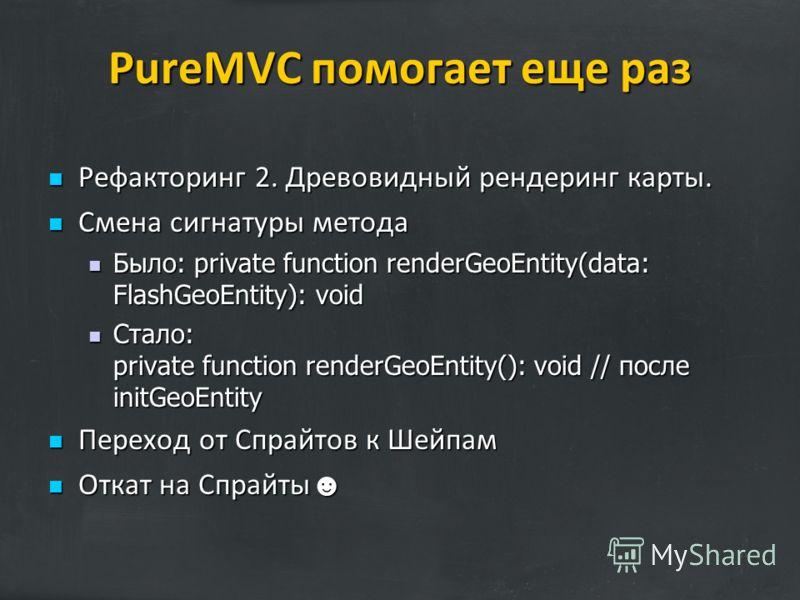 PureMVC помогает еще раз Рефакторинг 2. Древовидный рендеринг карты. Рефакторинг 2. Древовидный рендеринг карты. Смена сигнатуры метода Смена сигнатуры метода Было: private function renderGeoEntity(data: FlashGeoEntity): void Было: private function r