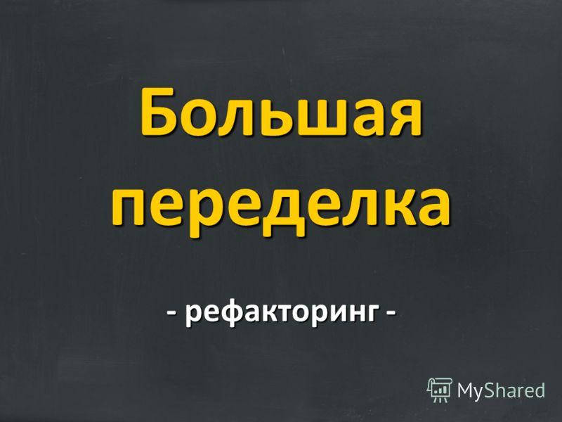 - рефакторинг - Большая переделка