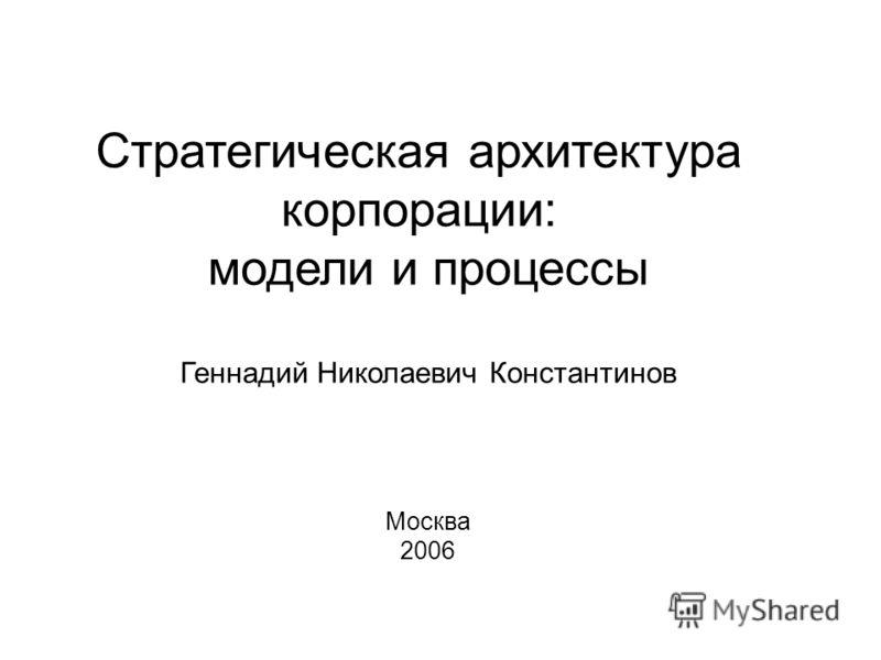 Стратегическая архитектура корпорации: модели и процессы Геннадий Николаевич Константинов Москва 2006