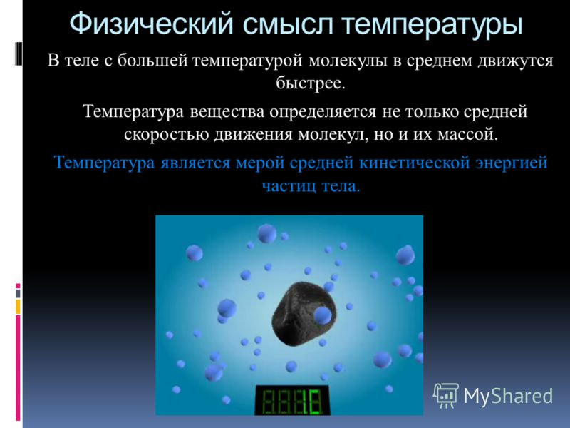 Физический смысл температуры В теле с большей температурой молекулы в среднем движутся быстрее. Температура вещества определяется не только средней скоростью движения молекул, но и их массой. Температура является мерой средней кинетической энергией ч