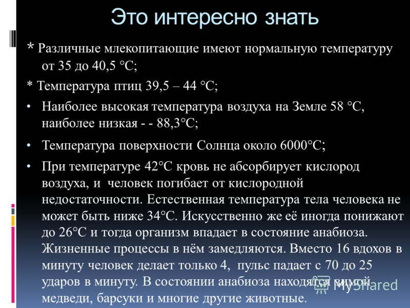 Это интересно знать * Различные млекопитающие имеют нормальную температуру от 35 до 40,5 °С; * Температура птиц 39,5 – 44 °С; Наиболее высокая температура воздуха на Земле 58 °С, наиболее низкая - - 88,3°С; Температура поверхности Солнца около 6000°С