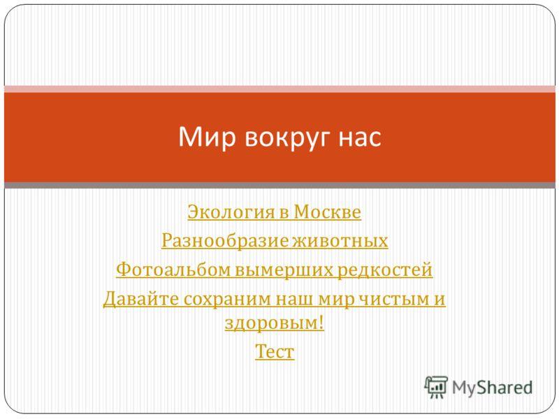 Экология в Москве Разнообразие животных Фотоальбом вымерших редкостей Давайте сохраним наш мир чистым и здоровым ! Тест Мир вокруг нас