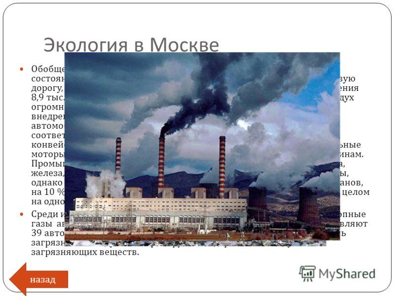 Экология в Москве назад Обобщенные данные свидетельствуют о сложном экологическом состоянии Москвы. Город стремительно растет, переходит за кольцевую дорогу, сливается с городами - спутниками. Средняя плотность населения 8,9 тыс. чел. на 1 кв. км. Со