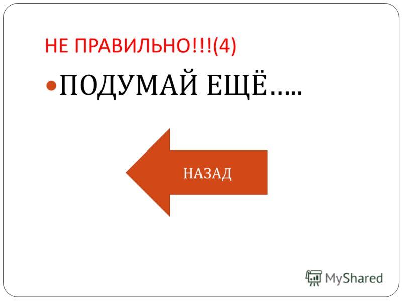 НЕ ПРАВИЛЬНО !!!(4) ПОДУМАЙ ЕЩЁ ….. НАЗАД