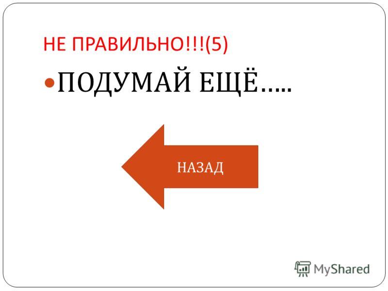 НЕ ПРАВИЛЬНО !!!(5) ПОДУМАЙ ЕЩЁ ….. НАЗАД